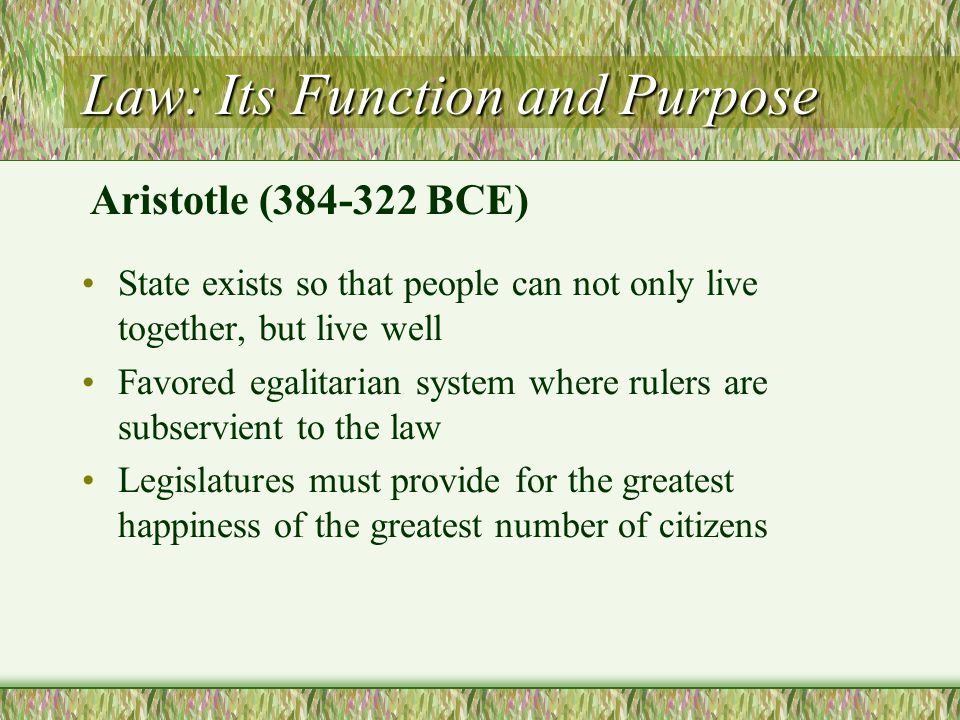Law: Its Function and Purpose State exists so that people can not only live together, but live well Favored egalitarian system where rulers are subser