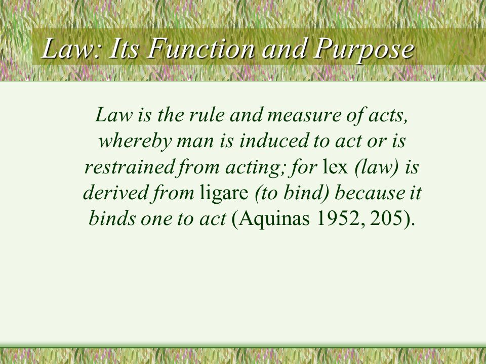 Law: Its Function and Purpose Law is the rule and measure of acts, whereby man is induced to act or is restrained from acting; for lex (law) is derive