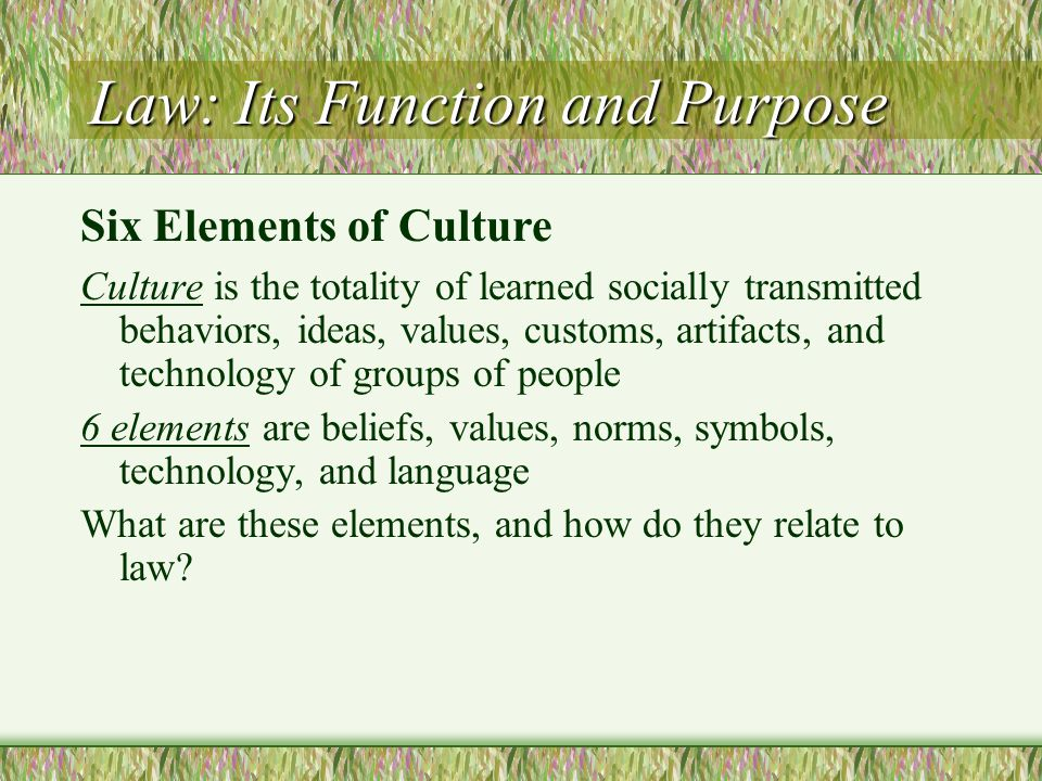 Law: Its Function and Purpose Culture is the totality of learned socially transmitted behaviors, ideas, values, customs, artifacts, and technology of