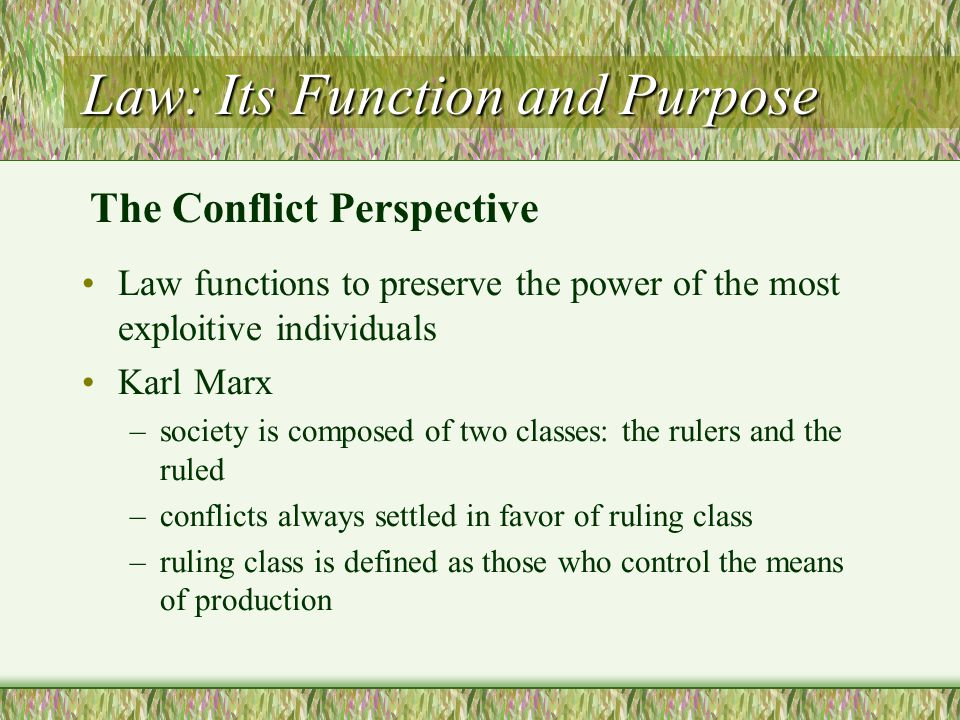 Law: Its Function and Purpose Law functions to preserve the power of the most exploitive individuals Karl Marx –society is composed of two classes: th