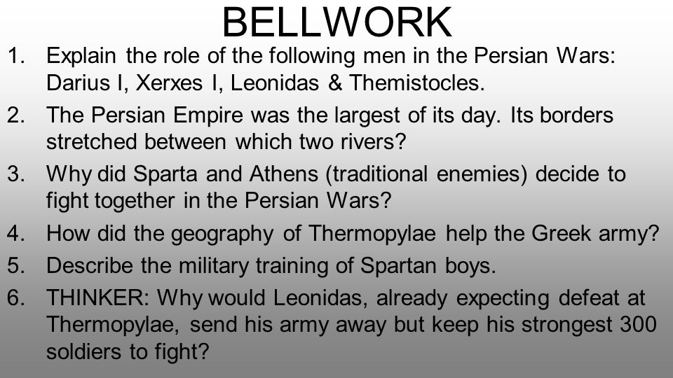 BELLWORK 1.Explain the role of the following men in the Persian Wars: Darius I, Xerxes I, Leonidas & Themistocles. 2.The Persian Empire was the larges