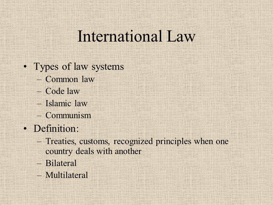 International Law Types of law systems –Common law –Code law –Islamic law –Communism Definition: –Treaties, customs, recognized principles when one country deals with another –Bilateral –Multilateral