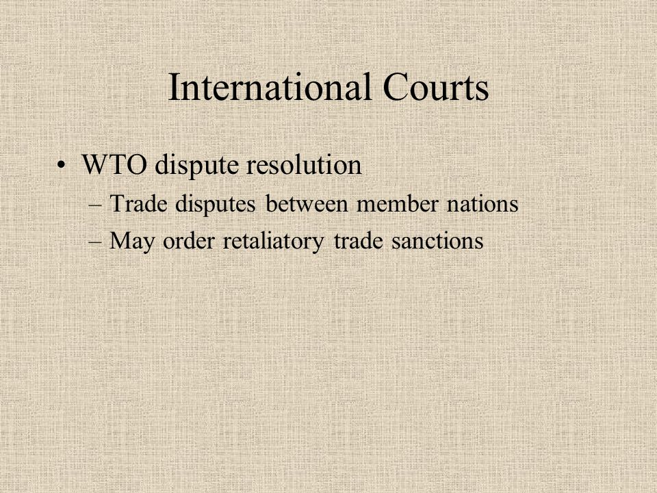 International Courts WTO dispute resolution –Trade disputes between member nations –May order retaliatory trade sanctions