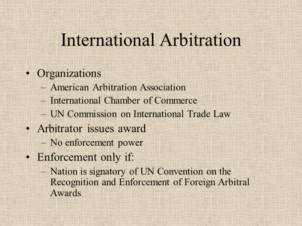 International Arbitration Organizations –American Arbitration Association –International Chamber of Commerce –UN Commission on International Trade Law Arbitrator issues award –No enforcement power Enforcement only if: –Nation is signatory of UN Convention on the Recognition and Enforcement of Foreign Arbitral Awards