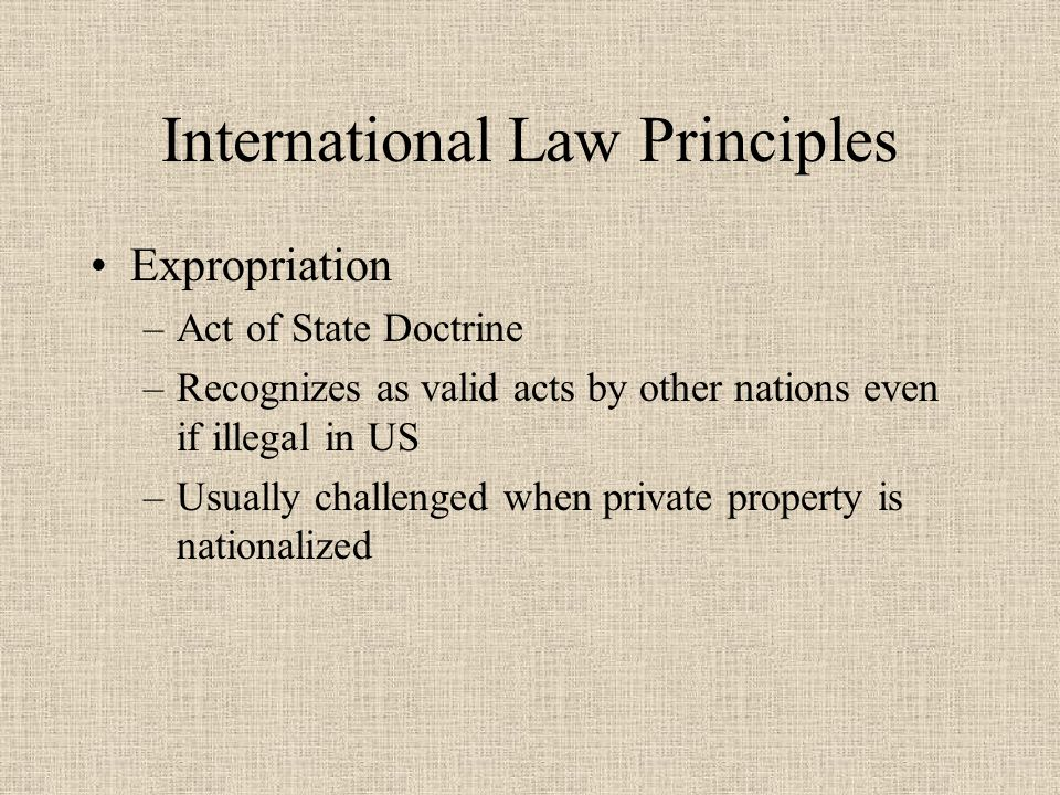 International Law Principles Expropriation –Act of State Doctrine –Recognizes as valid acts by other nations even if illegal in US –Usually challenged when private property is nationalized