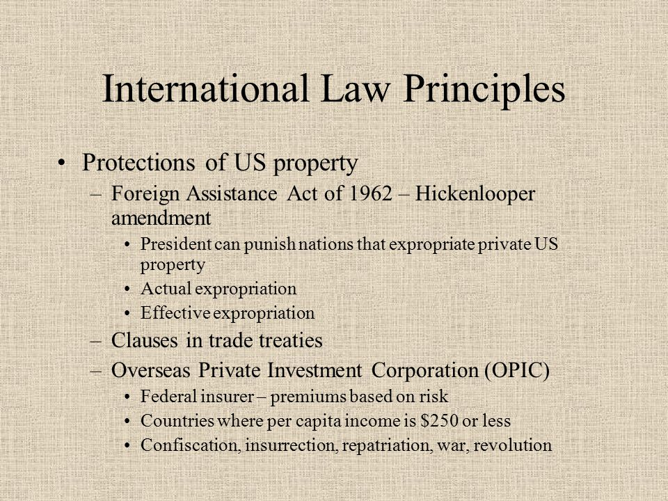 International Law Principles Protections of US property –Foreign Assistance Act of 1962 – Hickenlooper amendment President can punish nations that expropriate private US property Actual expropriation Effective expropriation –Clauses in trade treaties –Overseas Private Investment Corporation (OPIC) Federal insurer – premiums based on risk Countries where per capita income is $250 or less Confiscation, insurrection, repatriation, war, revolution