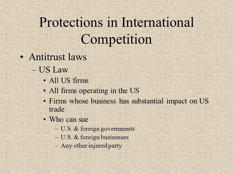 Protections in International Competition Antitrust laws –US Law All US firms All firms operating in the US Firms whose business has substantial impact on US trade Who can sue –U.S.