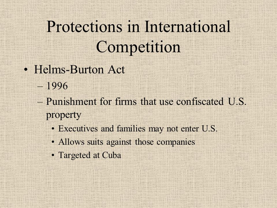 Protections in International Competition Helms-Burton Act –1996 –Punishment for firms that use confiscated U.S.
