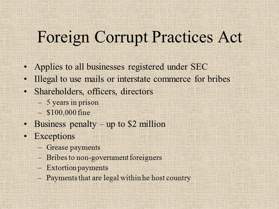 Foreign Corrupt Practices Act Applies to all businesses registered under SEC Illegal to use mails or interstate commerce for bribes Shareholders, officers, directors –5 years in prison –$100,000 fine Business penalty – up to $2 million Exceptions –Grease payments –Bribes to non-government foreigners –Extortion payments –Payments that are legal within he host country