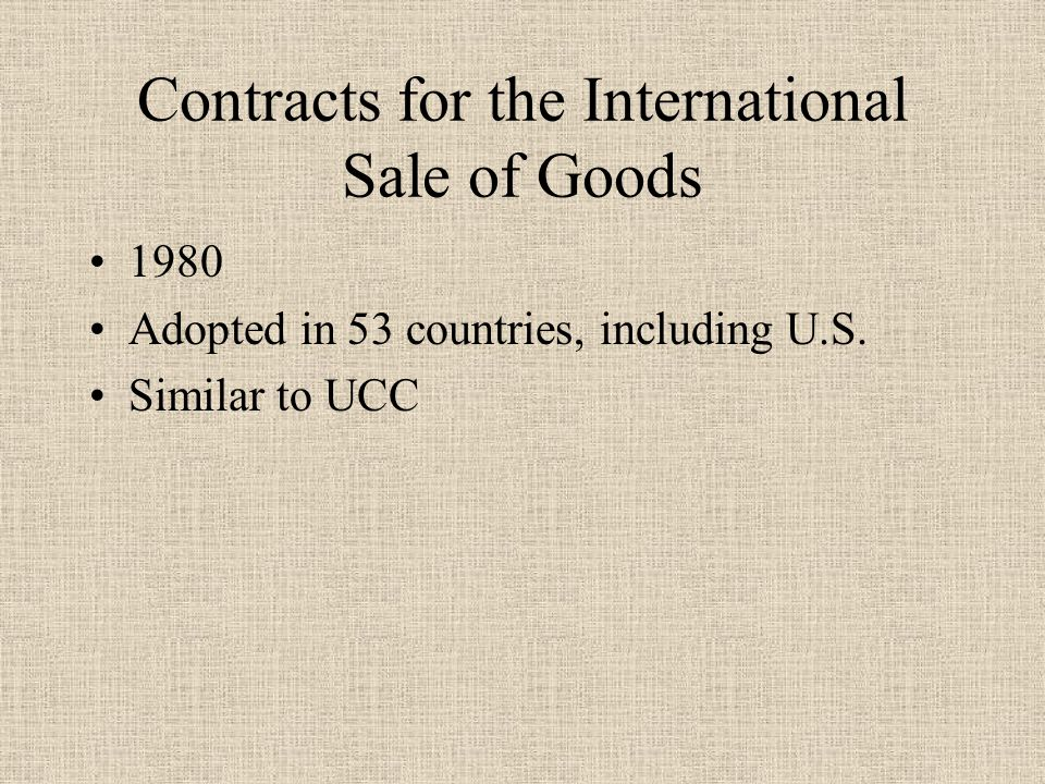 Contracts for the International Sale of Goods 1980 Adopted in 53 countries, including U.S.