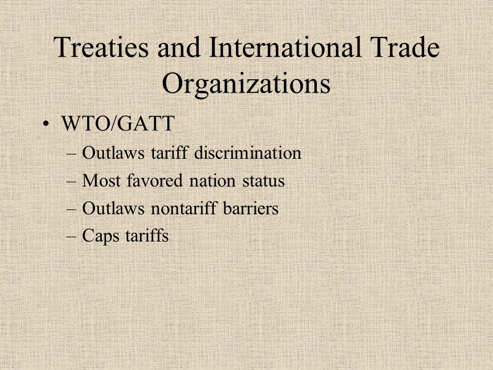 Treaties and International Trade Organizations WTO/GATT –Outlaws tariff discrimination –Most favored nation status –Outlaws nontariff barriers –Caps tariffs