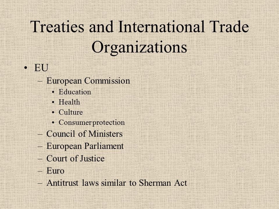 Treaties and International Trade Organizations NAFTA –All tariffs to be eliminated in 15 years Can be snapped back if US is overrun with imports or imports cause harm Duty free if 100% North American origin –Environment Left to each nation if not arbitrary or unjustifiably discriminatory Regulations must be necessary to protect life Regulations must be based on scientific principles No mention of genetic engineering
