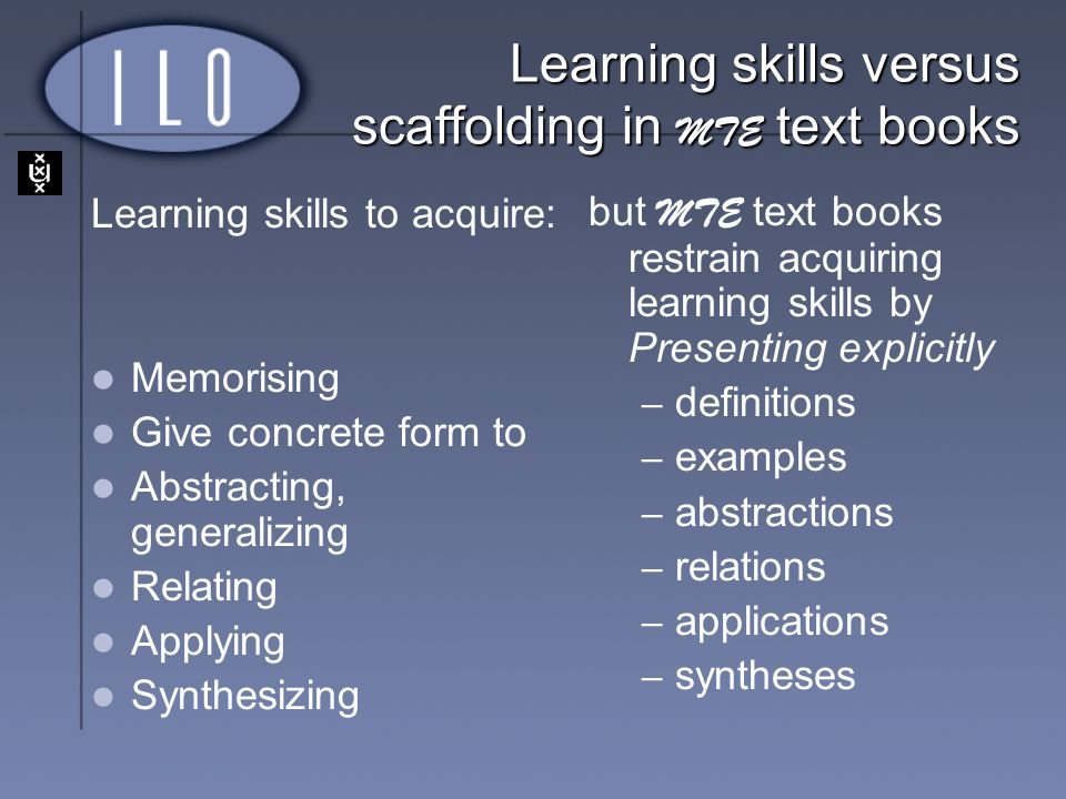 Learning skills versus scaffolding in MTE text books Learning skills to acquire: Memorising Give concrete form to Abstracting, generalizing Relating A