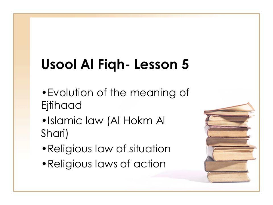 Usool Al Fiqh- Lesson 5 Evolution of the meaning of Ejtihaad Islamic law (Al Hokm Al Shari) Religious law of situation Religious laws of action