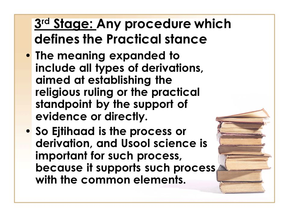 3 rd Stage: Any procedure which defines the Practical stance The meaning expanded to include all types of derivations, aimed at establishing the religious ruling or the practical standpoint by the support of evidence or directly.