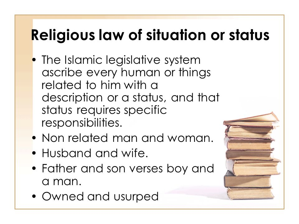 Religious law of situation or status The Islamic legislative system ascribe every human or things related to him with a description or a status, and that status requires specific responsibilities.