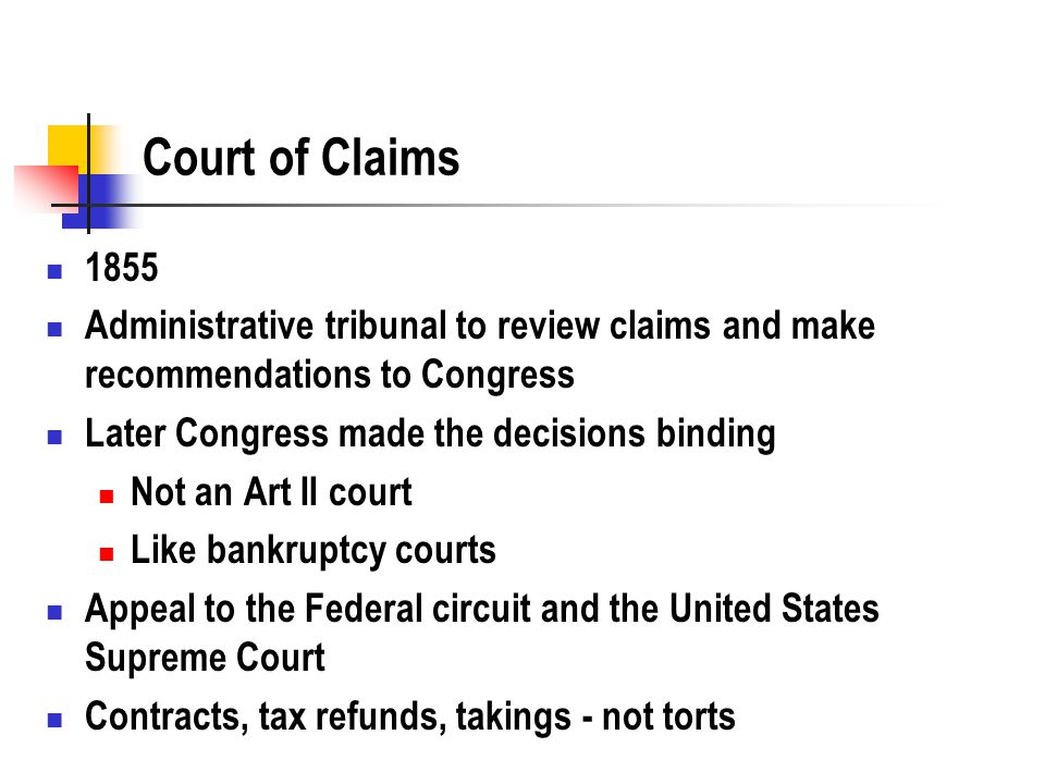Court of Claims 1855 Administrative tribunal to review claims and make recommendations to Congress Later Congress made the decisions binding Not an Art II court Like bankruptcy courts Appeal to the Federal circuit and the United States Supreme Court Contracts, tax refunds, takings - not torts