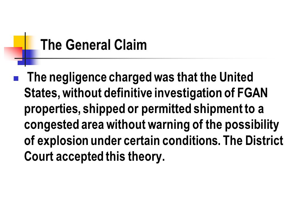 The General Claim The negligence charged was that the United States, without definitive investigation of FGAN properties, shipped or permitted shipment to a congested area without warning of the possibility of explosion under certain conditions.