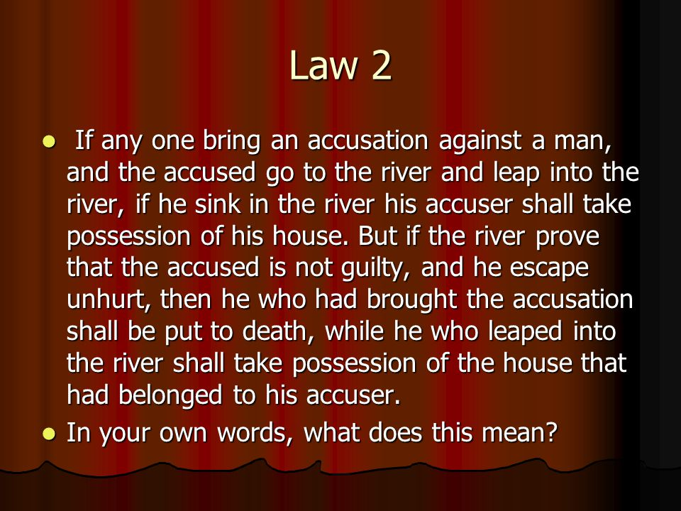 Law 2 If any one bring an accusation against a man, and the accused go to the river and leap into the river, if he sink in the river his accuser shall take possession of his house.