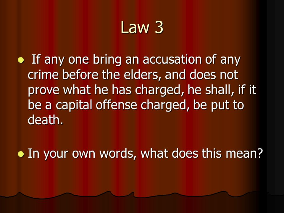 Law 3 If any one bring an accusation of any crime before the elders, and does not prove what he has charged, he shall, if it be a capital offense charged, be put to death.