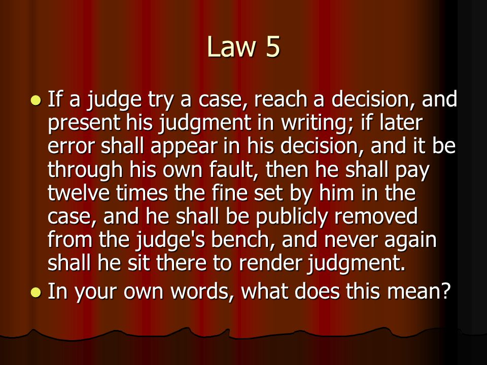 Law 5 If a judge try a case, reach a decision, and present his judgment in writing; if later error shall appear in his decision, and it be through his own fault, then he shall pay twelve times the fine set by him in the case, and he shall be publicly removed from the judge s bench, and never again shall he sit there to render judgment.