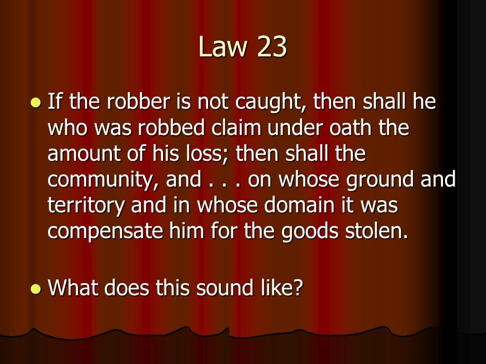 Law 23 If the robber is not caught, then shall he who was robbed claim under oath the amount of his loss; then shall the community, and...
