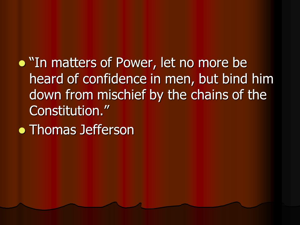 In matters of Power, let no more be heard of confidence in men, but bind him down from mischief by the chains of the Constitution. In matters of Power, let no more be heard of confidence in men, but bind him down from mischief by the chains of the Constitution. Thomas Jefferson Thomas Jefferson