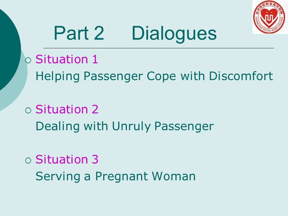  Situation 1 Helping Passenger Cope with Discomfort  Situation 2 Dealing with Unruly Passenger  Situation 3 Serving a Pregnant Woman Part 2 Dialogues