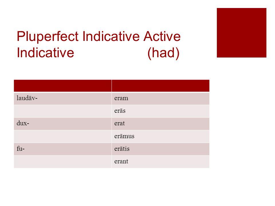 Pluperfect Indicative Active Indicative (had) laudāv-eram erās dux-erat erāmus fu-erātis erant