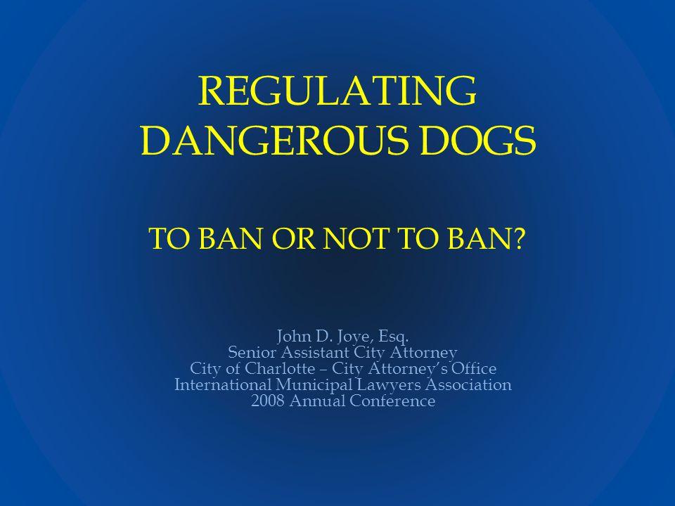 REGULATING DANGEROUS DOGS TO BAN OR NOT TO BAN. John D.