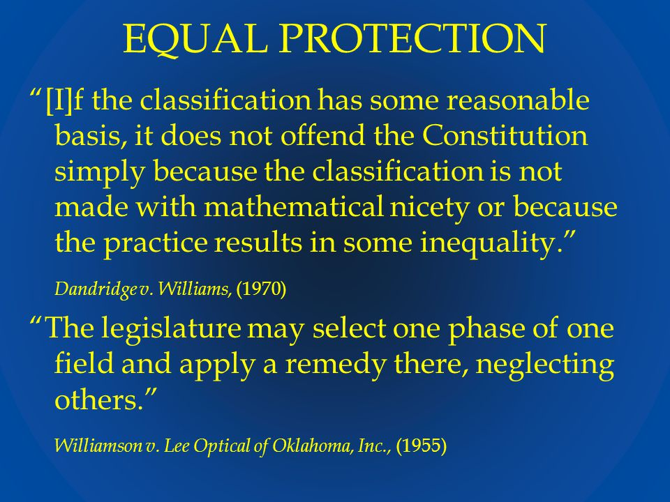 EQUAL PROTECTION [I]f the classification has some reasonable basis, it does not offend the Constitution simply because the classification is not made with mathematical nicety or because the practice results in some inequality. Dandridge v.