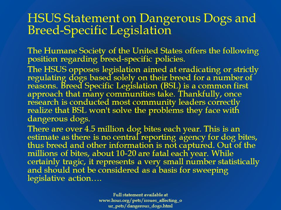 HSUS Statement on Dangerous Dogs and Breed-Specific Legislation The Humane Society of the United States offers the following position regarding breed-specific policies.