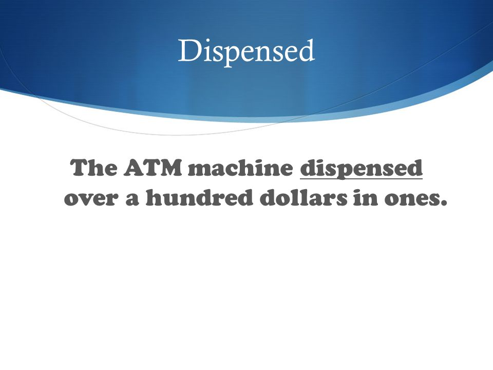 Dispensed The ATM machine dispensed over a hundred dollars in ones.