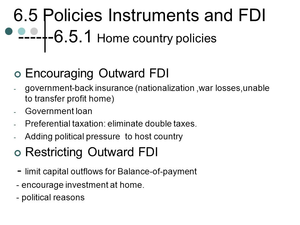 6.5 Policies Instruments and FDI ------6.5.1 Home country policies Encouraging Outward FDI - government-back insurance (nationalization,war losses,unable to transfer profit home) - Government loan - Preferential taxation: eliminate double taxes.