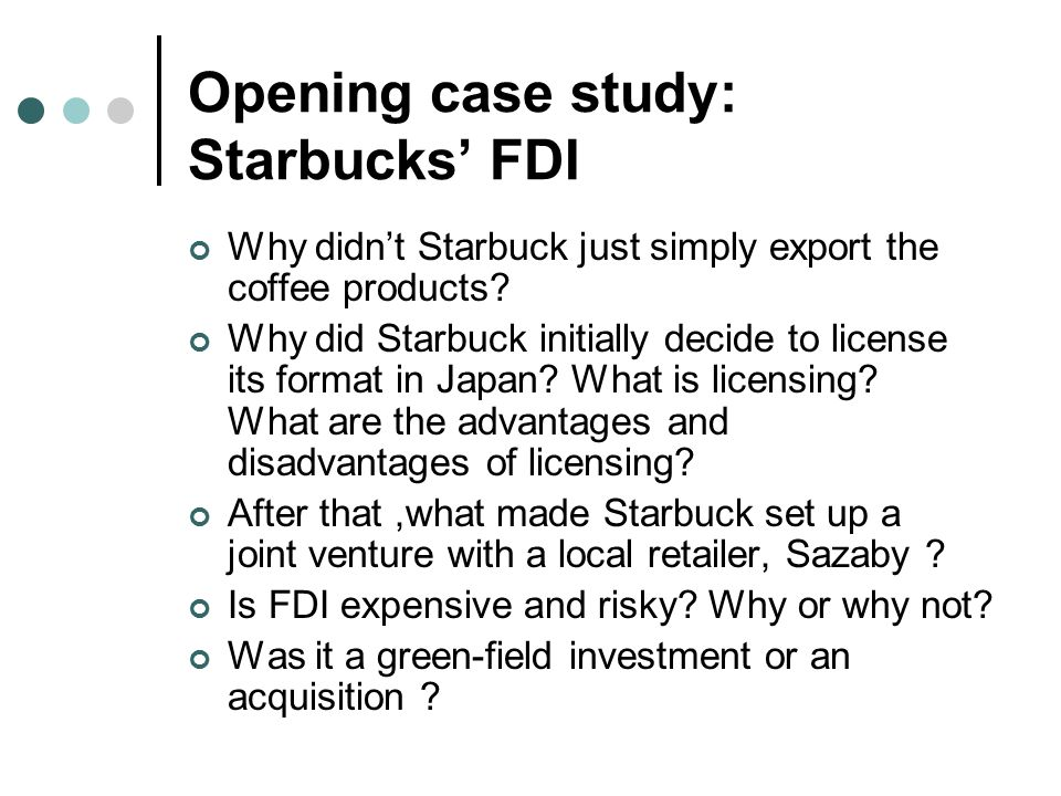 Opening case study: Starbucks' FDI Why didn't Starbuck just simply export the coffee products.