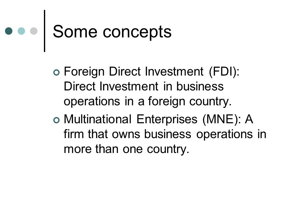 Some concepts Foreign Direct Investment (FDI): Direct Investment in business operations in a foreign country.