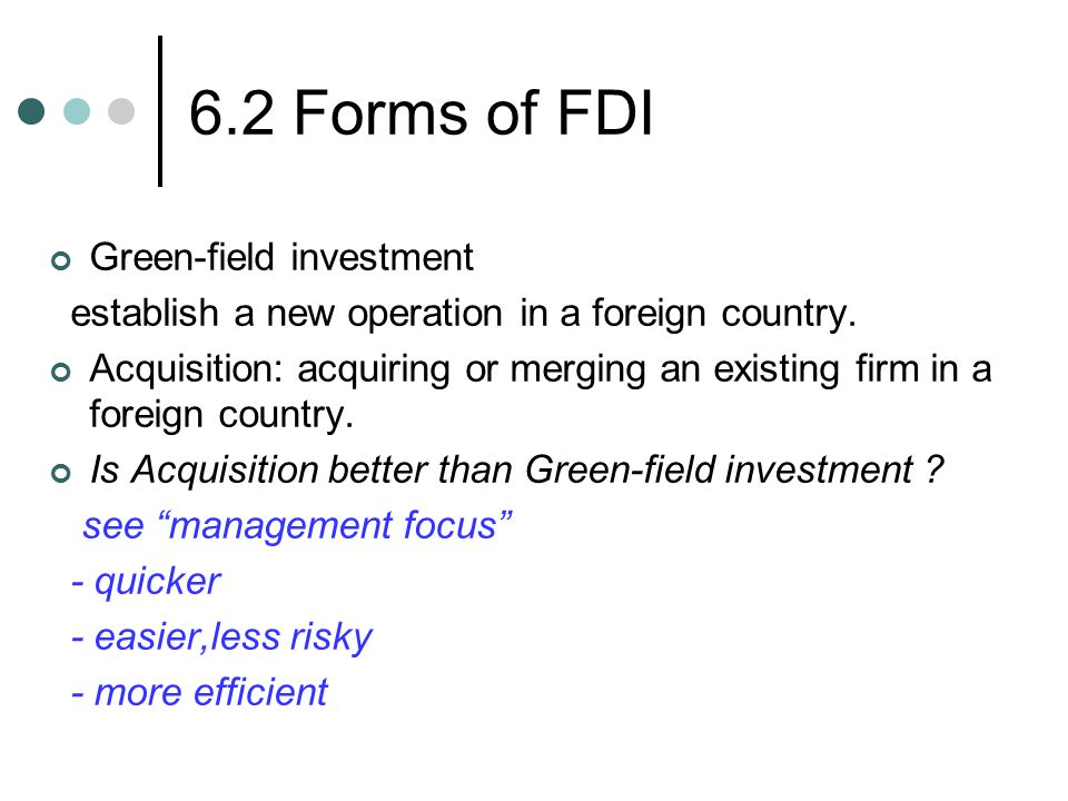 6.2 Forms of FDI Green-field investment establish a new operation in a foreign country.
