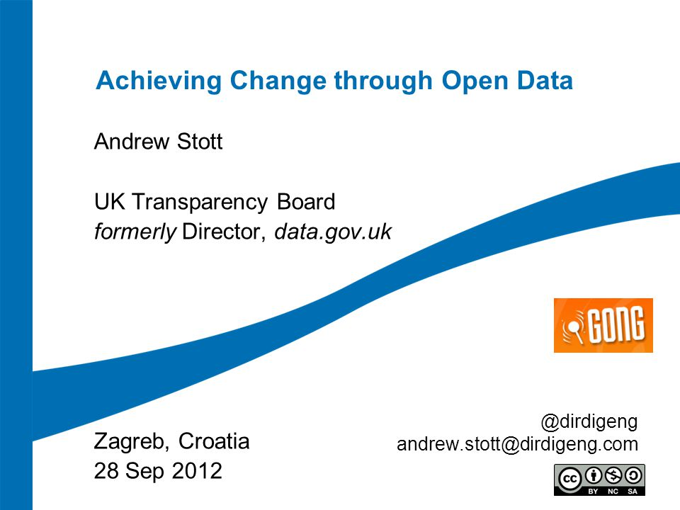 Achieving Change through Open Data Andrew Stott UK Transparency Board formerly Director, data.gov.uk Zagreb, Croatia 28 Sep 2012 @dirdigeng andrew.stott@dirdigeng.com