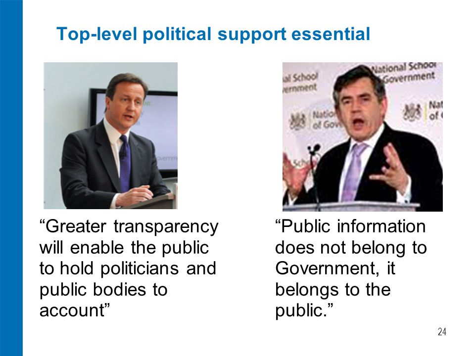 Top-level political support essential 24 Public information does not belong to Government, it belongs to the public. Greater transparency will enable the public to hold politicians and public bodies to account