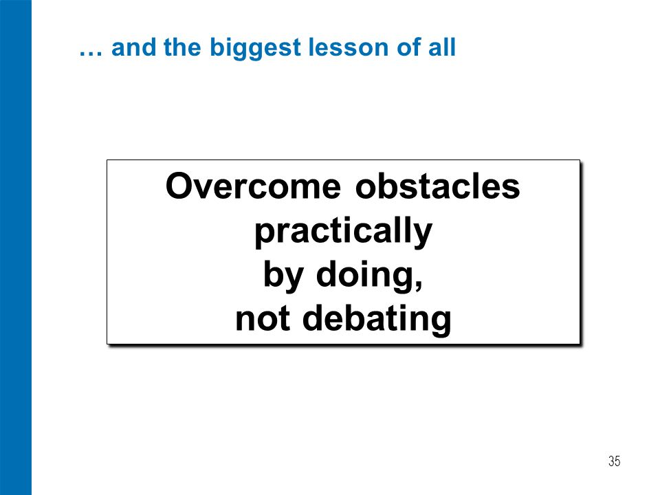 … and the biggest lesson of all 35 Overcome obstacles practically by doing, not debating Overcome obstacles practically by doing, not debating