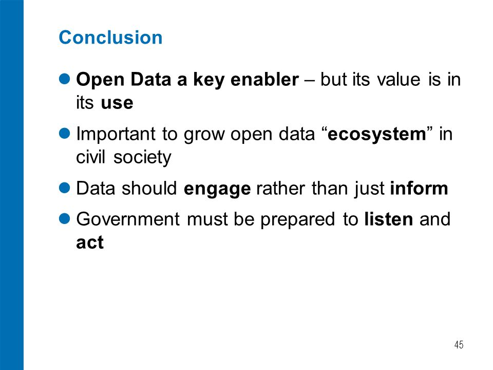 """Conclusion Open Data a key enabler – but its value is in its use Important to grow open data """"ecosystem"""" in civil society Data should engage rather th"""