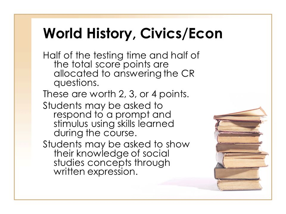 World History, Civics/Econ Half of the testing time and half of the total score points are allocated to answering the CR questions.