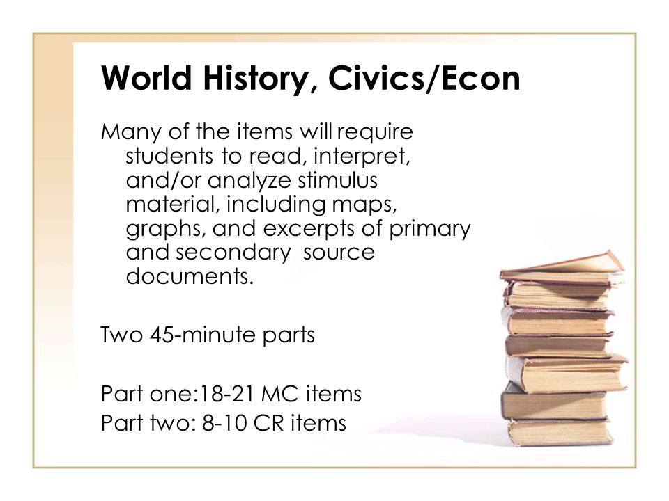 World History, Civics/Econ Many of the items will require students to read, interpret, and/or analyze stimulus material, including maps, graphs, and excerpts of primary and secondary source documents.