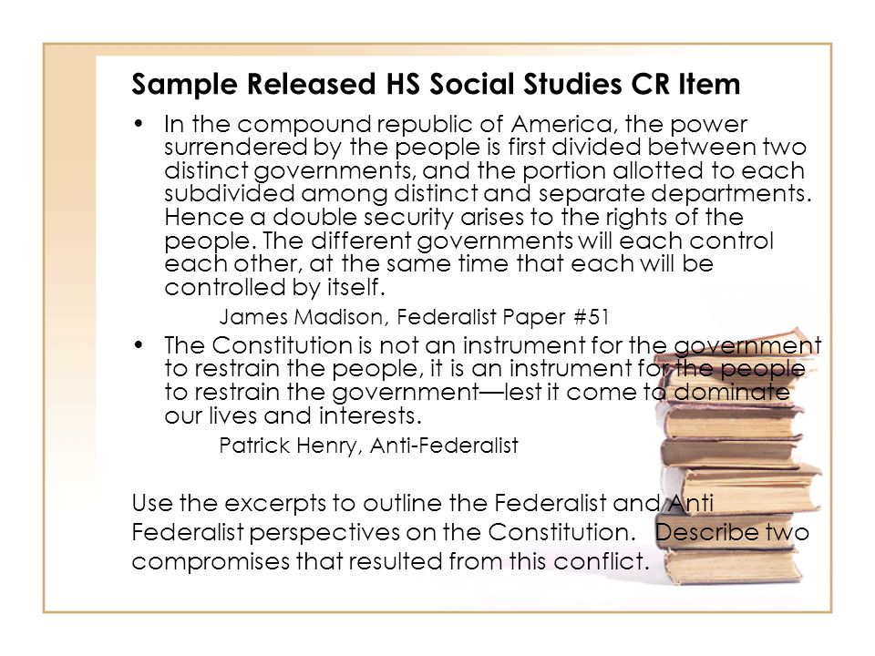 Sample Released HS Social Studies CR Item In the compound republic of America, the power surrendered by the people is first divided between two distinct governments, and the portion allotted to each subdivided among distinct and separate departments.