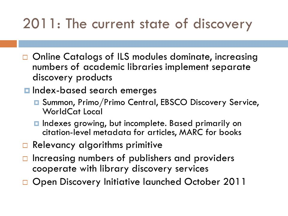 2011: The current state of discovery  Online Catalogs of ILS modules dominate, increasing numbers of academic libraries implement separate discovery products  Index-based search emerges  Summon, Primo/Primo Central, EBSCO Discovery Service, WorldCat Local  Indexes growing, but incomplete.