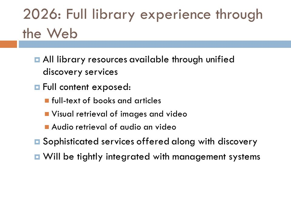 2026: Full library experience through the Web  All library resources available through unified discovery services  Full content exposed: full-text of books and articles Visual retrieval of images and video Audio retrieval of audio an video  Sophisticated services offered along with discovery  Will be tightly integrated with management systems