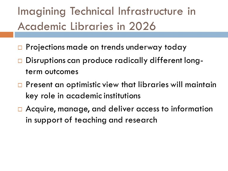 Imagining Technical Infrastructure in Academic Libraries in 2026  Projections made on trends underway today  Disruptions can produce radically different long- term outcomes  Present an optimistic view that libraries will maintain key role in academic institutions  Acquire, manage, and deliver access to information in support of teaching and research