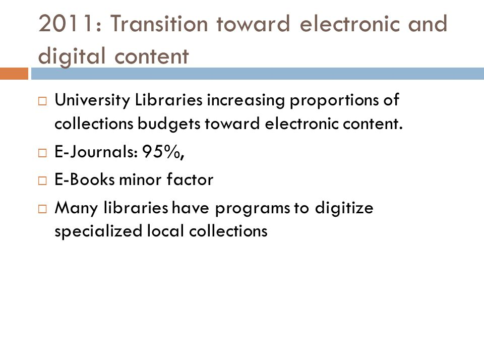 2011: Transition toward electronic and digital content  University Libraries increasing proportions of collections budgets toward electronic content.