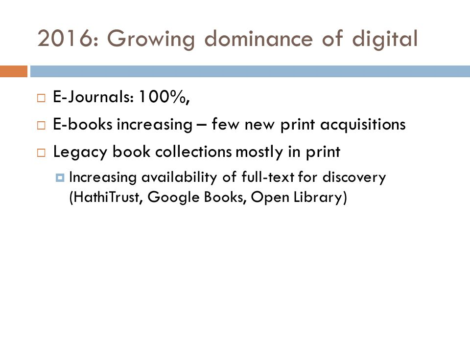 2016: Growing dominance of digital  E-Journals: 100%,  E-books increasing – few new print acquisitions  Legacy book collections mostly in print  Increasing availability of full-text for discovery (HathiTrust, Google Books, Open Library)