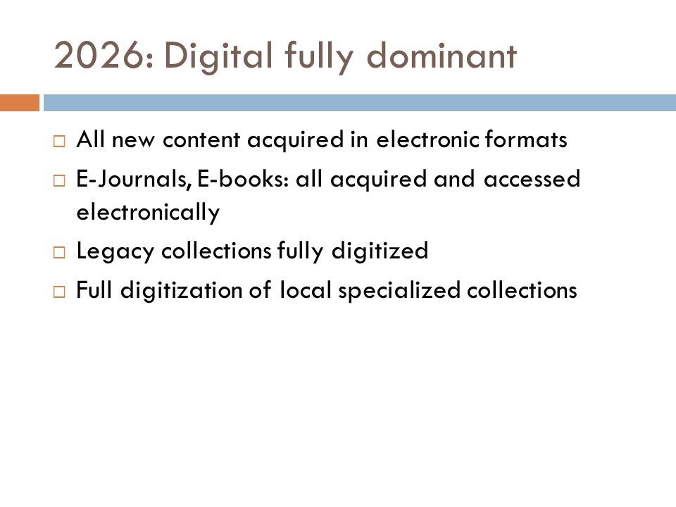 2026: Digital fully dominant  All new content acquired in electronic formats  E-Journals, E-books: all acquired and accessed electronically  Legacy collections fully digitized  Full digitization of local specialized collections